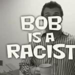 Bob Is A Racist (VIDEO)
